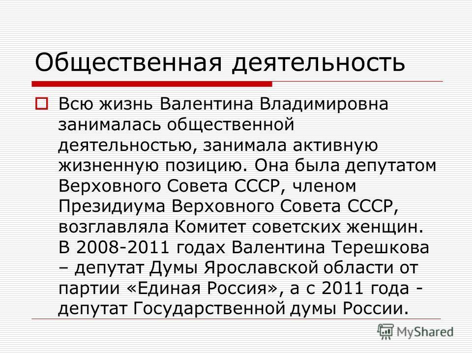 Общественная деятельность Всю жизнь Валентина Владимировна занималась общественной деятельностью, занимала активную жизненную позицию. Она была депутатом Верховного Совета СССР, членом Президиума Верховного Совета СССР, возглавляла Комитет советских