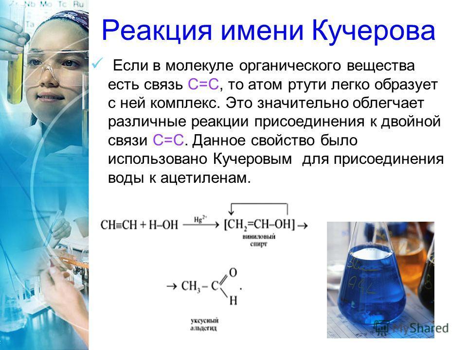 Реакция имени Кучерова Если в молекуле органического вещества есть связь С=С, то атом ртути легко образует с ней комплекс. Это значительно облегчает различные реакции присоединения к двойной связи C=С. Данное свойство было использовано Кучеровым для