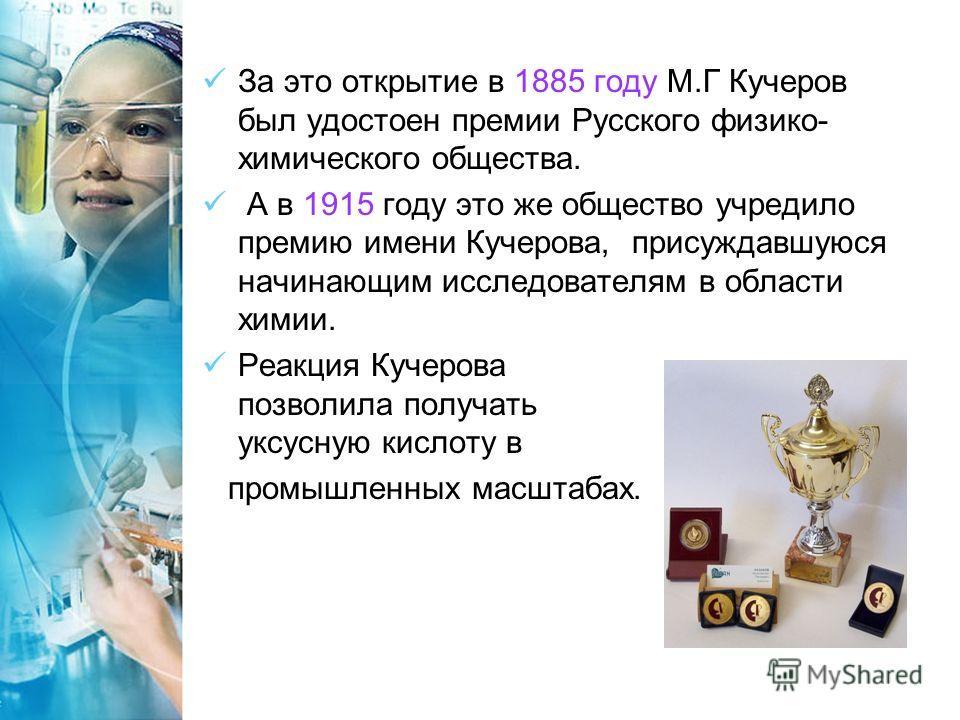 За это открытие в 1885 году М.Г Кучеров был удостоен премии Русского физико- химического общества. А в 1915 году это же общество учредило премию имени Кучерова, присуждавшуюся начинающим исследователям в области химии. Реакция Кучерова позволила полу
