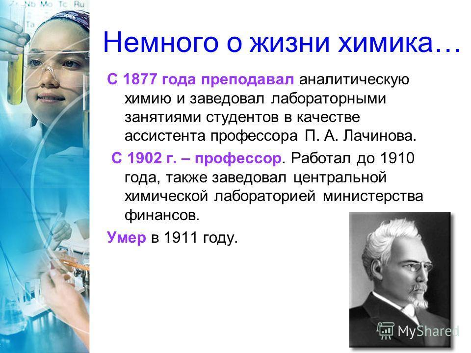 Немного о жизни химика… С 1877 года преподавал аналитическую химию и заведовал лабораторными занятиями студентов в качестве ассистента профессора П. А. Лачинова. С 1902 г. – профессор. Работал до 1910 года, также заведовал центральной химической лабо