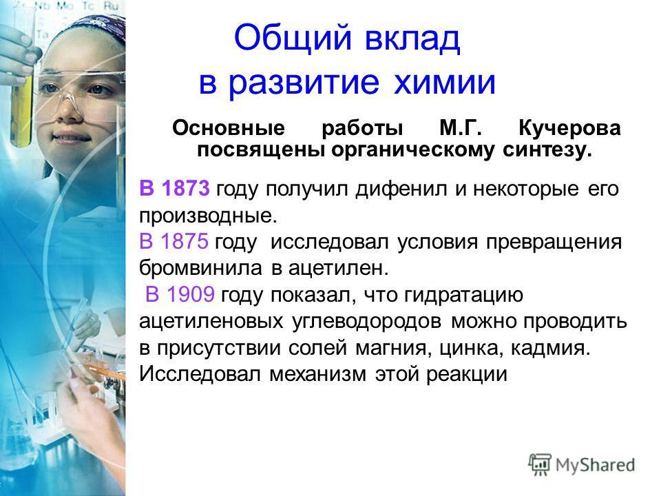Общий вклад в развитие химии Основные работы М.Г. Кучерова посвящены органическому синтезу. В 1873 году получил дифенил и некоторые его производные. В 1875 году исследовал условия превращения бромвинила в ацетилен. В 1909 году показал, что гидратацию