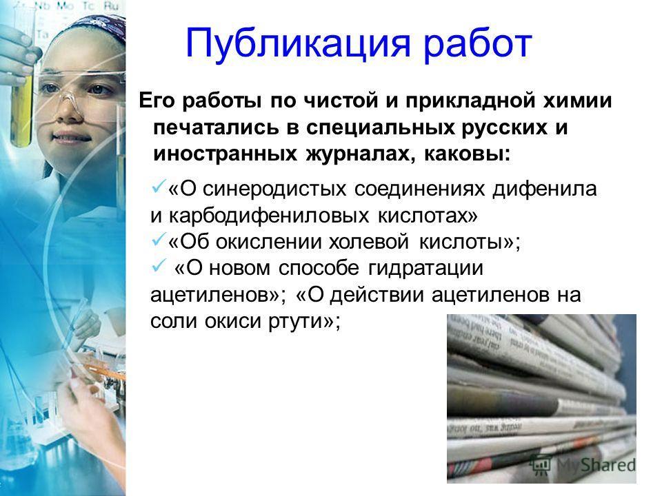 Публикация работ Его работы по чистой и прикладной химии печатались в специальных русских и иностранных журналах, каковы: «О синеродистых соединениях дифенила и карбодифениловых кислотах» «Об окислении холевой кислоты»; «О новом способе гидратации ац