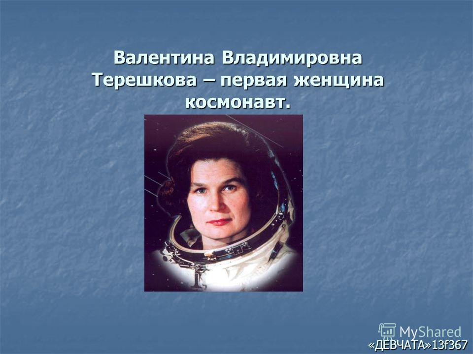 Валентина Владимировна Терешкова – первая женщина космонавт. «ДЕВЧАТА»13f367
