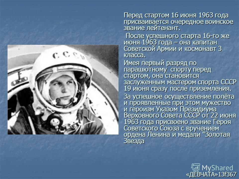 Перед стартом 16 июня 1963 года присваивается очередное воинское звание лейтенант. После успешного старта 16-го же июня 1963 года – она капитан Советской Армии и космонавт 3 класса. После успешного старта 16-го же июня 1963 года – она капитан Советск