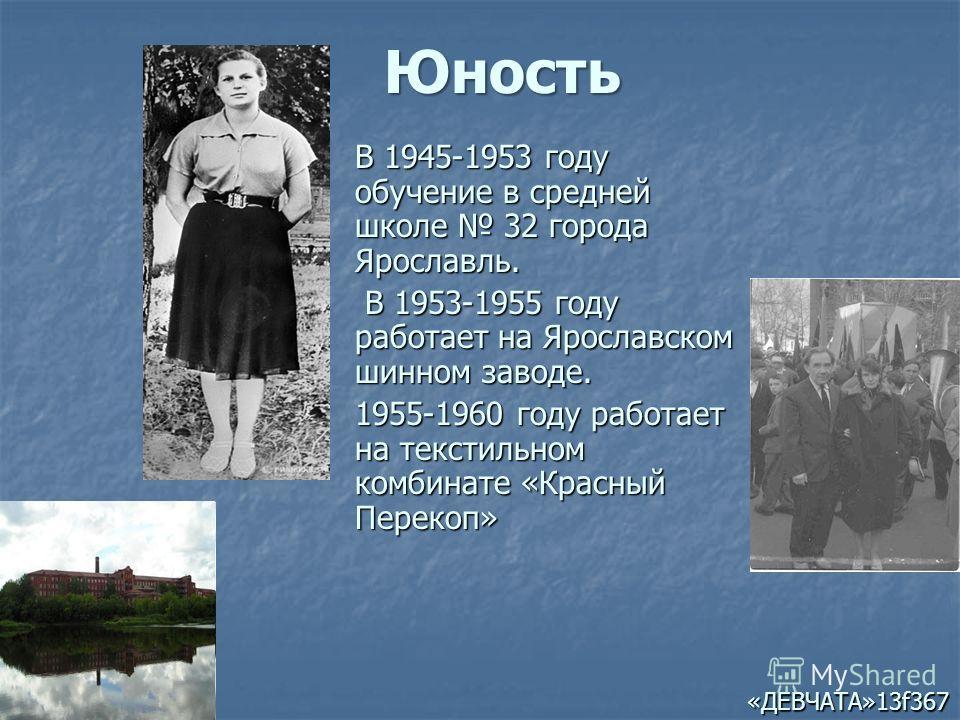 В 1945-1953 году обучение в средней школе 32 города Ярославль. В 1953-1955 году работает на Ярославском шинном заводе. В 1953-1955 году работает на Ярославском шинном заводе. 1955-1960 году работает на текстильном комбинате «Красный Перекоп» «ДЕВЧАТА