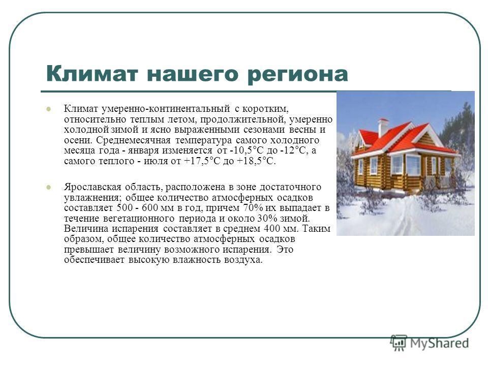 Климат нашего региона Климат умеренно-континентальный с коротким, относительно теплым летом, продолжительной, умеренно холодной зимой и ясно выраженными сезонами весны и осени. Среднемесячная температура самого холодного месяца года - января изменяет