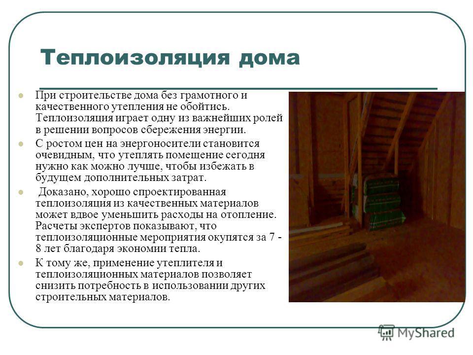 Теплоизоляция дома При строительстве дома без грамотного и качественного утепления не обойтись. Теплоизоляция играет одну из важнейших ролей в решении вопросов сбережения энергии. С ростом цен на энергоносители становится очевидным, что утеплять поме