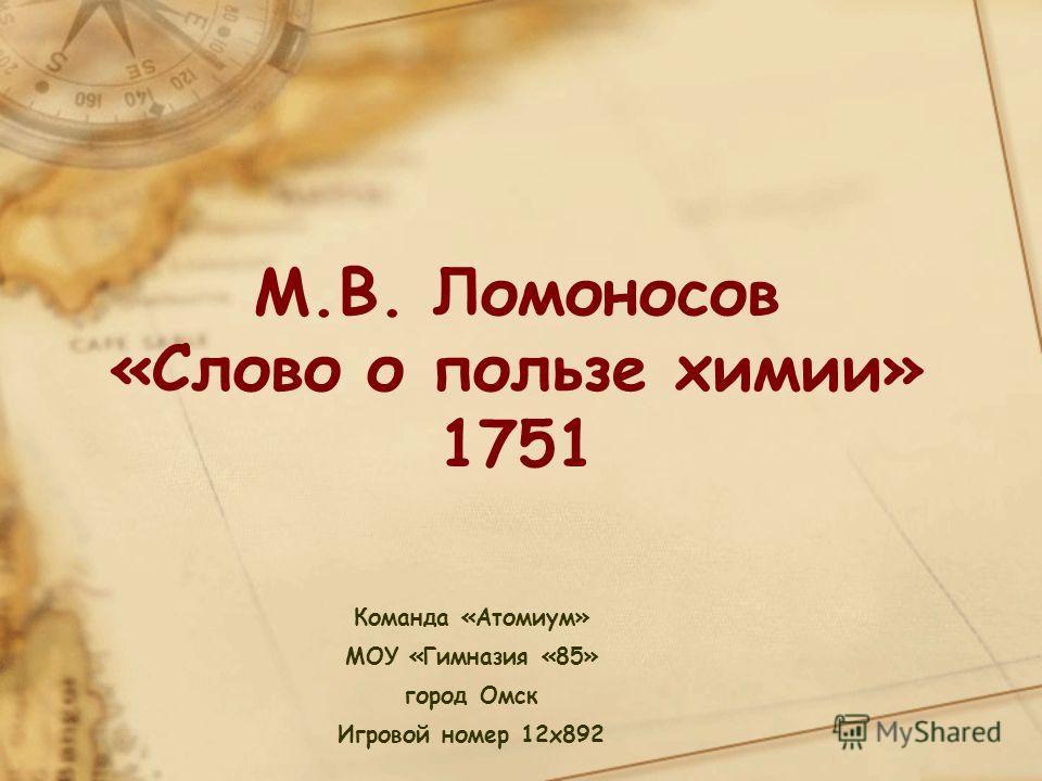 Команда «Атомиум» МОУ «Гимназия «85» город Омск Игровой номер 12x892 М.В. Ломоносов «Слово о пользе химии» 1751