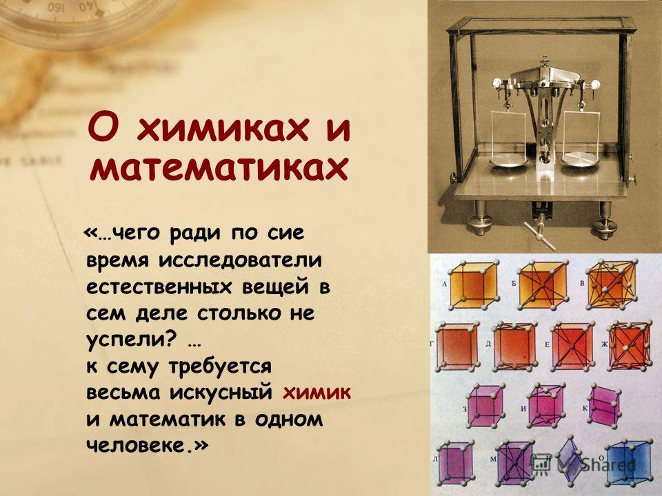 О химиках и математиках «…чего ради по сие время исследователи естественных вещей в сем деле столько не успели? … к сему требуется весьма искусный химик и математик в одном человеке.»