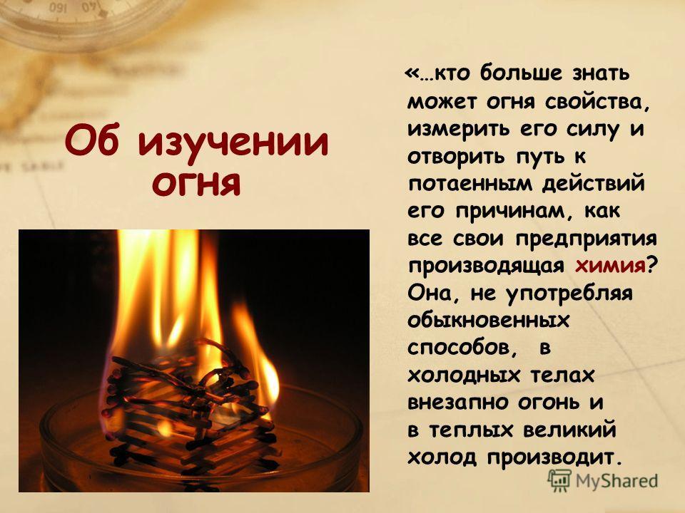 Об изучении огня «…кто больше знать может огня свойства, измерить его силу и отворить путь к потаенным действий его причинам, как все свои предприятия производящая химия? Она, не употребляя обыкновенных способов, в холодных телах внезапно огонь и в т