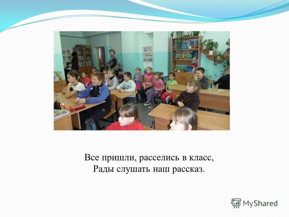Все пришли, расселись в класс, Рады слушать наш рассказ.
