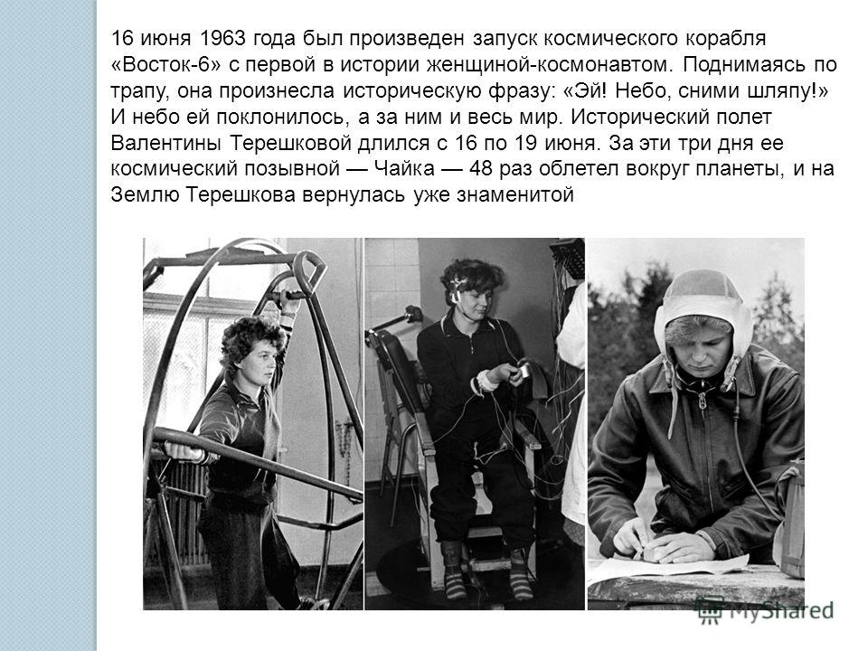 16 июня 1963 года был произведен запуск космического корабля «Восток-6» с первой в истории женщиной-космонавтом. Поднимаясь по трапу, она произнесла историческую фразу: «Эй! Небо, сними шляпу!» И небо ей поклонилось, а за ним и весь мир. Исторический