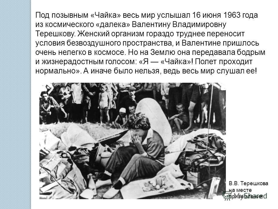 Под позывным «Чайка» весь мир услышал 16 июня 1963 года из космического «далека» Валентину Владимировну Терешкову. Женский организм гораздо труднее переносит условия безвоздушного пространства, и Валентине пришлось очень нелегко в космосе. Но на Земл