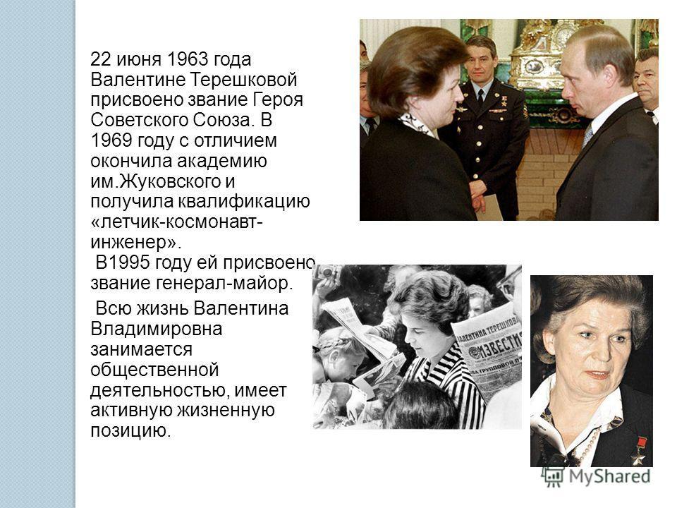 22 июня 1963 года Валентине Терешковой присвоено звание Героя Советского Союза. В 1969 году с отличием окончила академию им.Жуковского и получила квалификацию «летчик-космонавт- инженер». В1995 году ей присвоено звание генерал-майор. Всю жизнь Валент