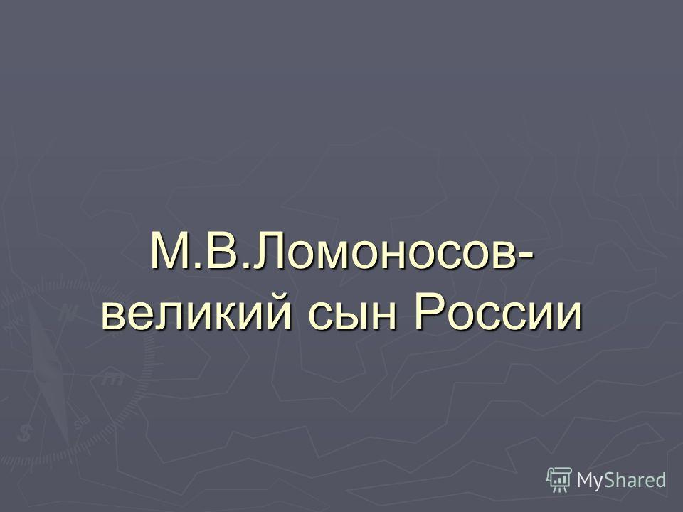 М.В.Ломоносов- великий сын России