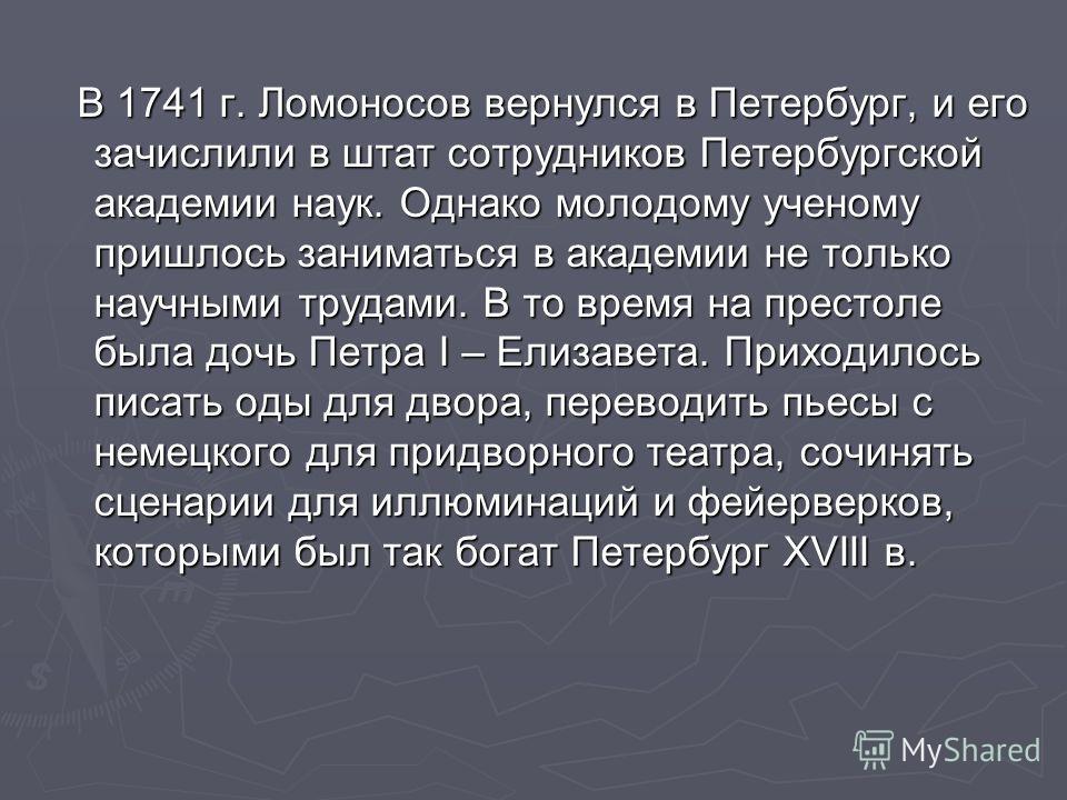 В 1741 г. Ломоносов вернулся в Петербург, и его зачислили в штат сотрудников Петербургской академии наук. Однако молодому ученому пришлось заниматься в академии не только научными трудами. В то время на престоле была дочь Петра I – Елизавета. Приходи