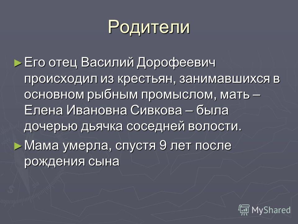 Родители Его отец Василий Дорофеевич происходил из крестьян, занимавшихся в основном рыбным промыслом, мать – Елена Ивановна Сивкова – была дочерью дьячка соседней волости. Его отец Василий Дорофеевич происходил из крестьян, занимавшихся в основном р