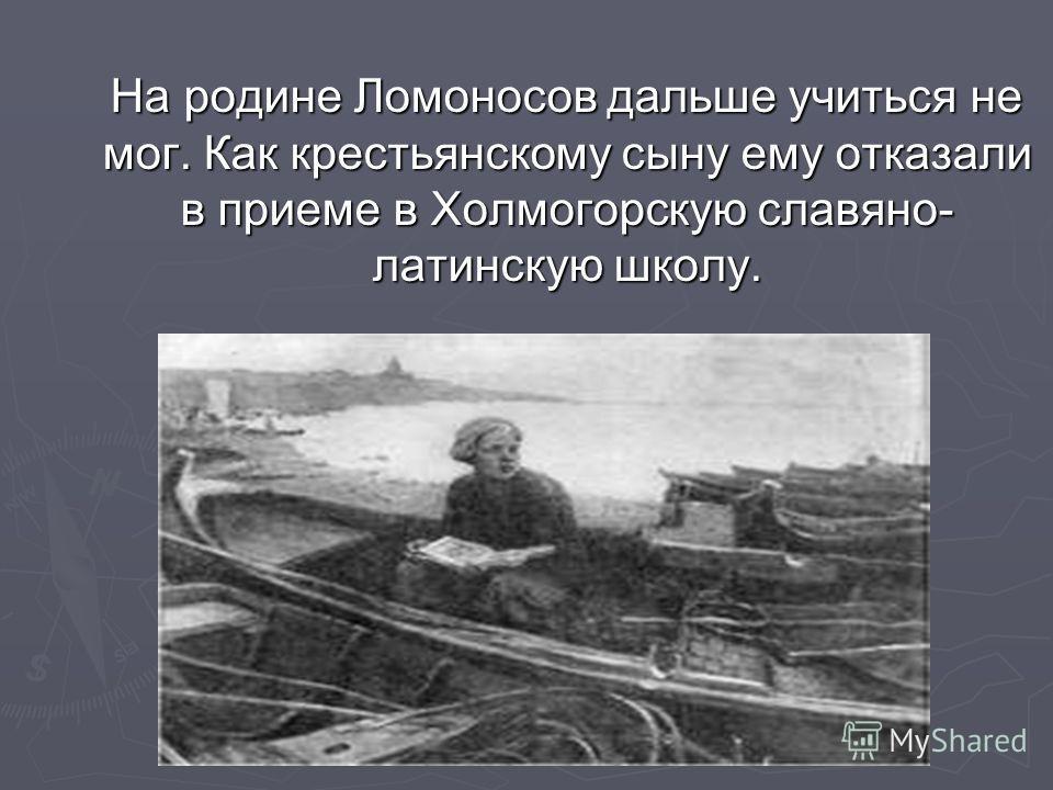На родине Ломоносов дальше учиться не мог. Как крестьянскому сыну ему отказали в приеме в Холмогорскую славяно- латинскую школу. На родине Ломоносов дальше учиться не мог. Как крестьянскому сыну ему отказали в приеме в Холмогорскую славяно- латинскую