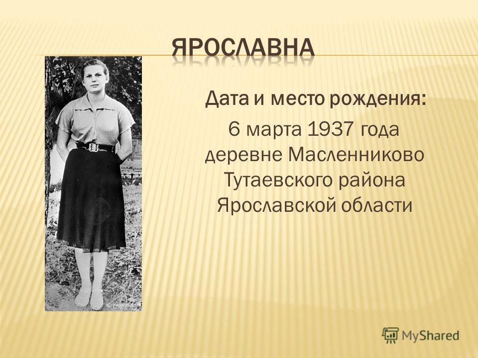 Дата и место рождения: 6 марта 1937 года деревне Масленниково Тутаевского района Ярославской области