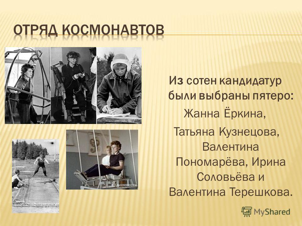 И з сотен кандидатур были выбраны пятеро: Жанна Ёркина, Татьяна Кузнецова, Валентина Пономарёва, Ирина Соловьёва и Валентина Терешкова.