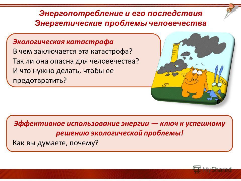 Энергопотребление и его последствия Энергетические проблемы человечества Экологическая катастрофа В чем заключается эта катастрофа? Так ли она опасна для человечества? И что нужно делать, чтобы ее предотвратить? Эффективное использование энергии ключ