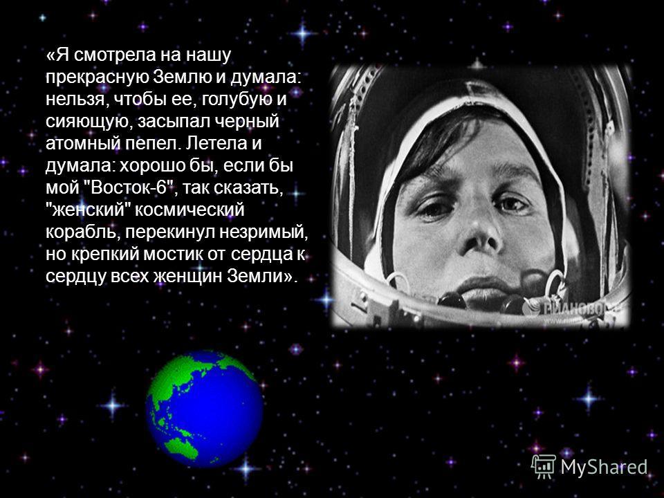 «Я смотрела на нашу прекрасную Землю и думала: нельзя, чтобы ее, голубую и сияющую, засыпал черный атомный пепел. Летела и думала: хорошо бы, если бы мой