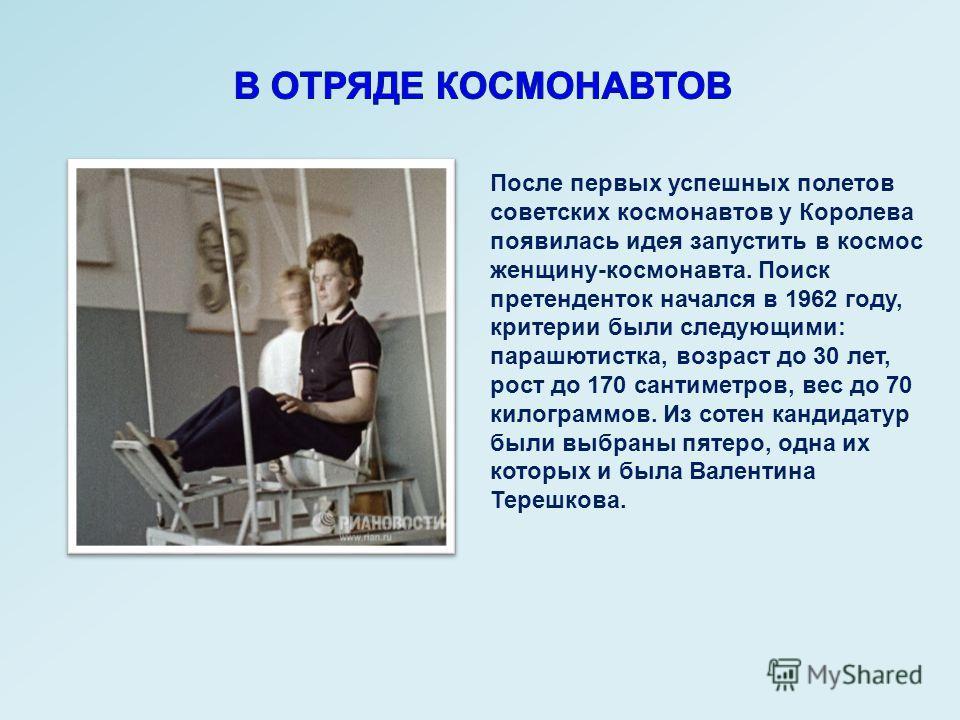 После первых успешных полетов советских космонавтов у Королева появилась идея запустить в космос женщину-космонавта. Поиск претенденток начался в 1962 году, критерии были следующими: парашютистка, возраст до 30 лет, рост до 170 сантиметров, вес до 70