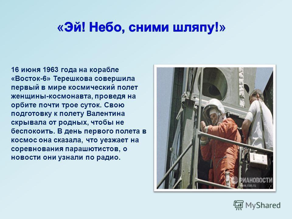 16 июня 1963 года на корабле «Восток-6» Терешкова совершила первый в мире космический полет женщины-космонавта, проведя на орбите почти трое суток. Свою подготовку к полету Валентина скрывала от родных, чтобы не беспокоить. В день первого полета в ко