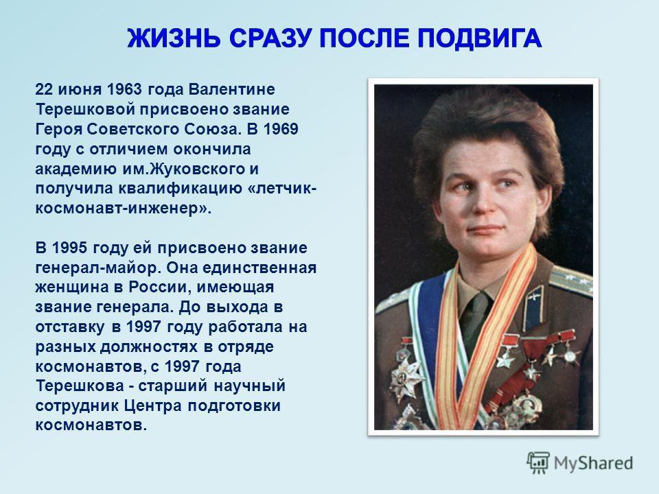 22 июня 1963 года Валентине Терешковой присвоено звание Героя Советского Союза. В 1969 году с отличием окончила академию им.Жуковского и получила квалификацию «летчик- космонавт-инженер». В 1995 году ей присвоено звание генерал-майор. Она единственна