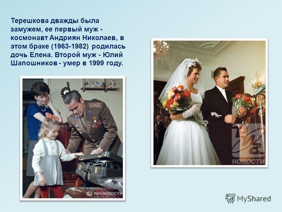 Терешкова дважды была замужем, ее первый муж - космонавт Андриян Николаев, в этом браке (1963-1982) родилась дочь Елена. Второй муж - Юлий Шапошников - умер в 1999 году.