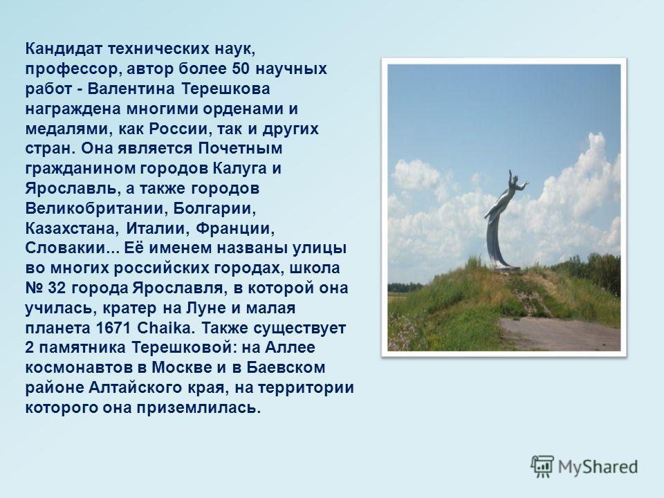Кандидат технических наук, профессор, автор более 50 научных работ - Валентина Терешкова награждена многими орденами и медалями, как России, так и других стран. Она является Почетным гражданином городов Калуга и Ярославль, а также городов Великобрита