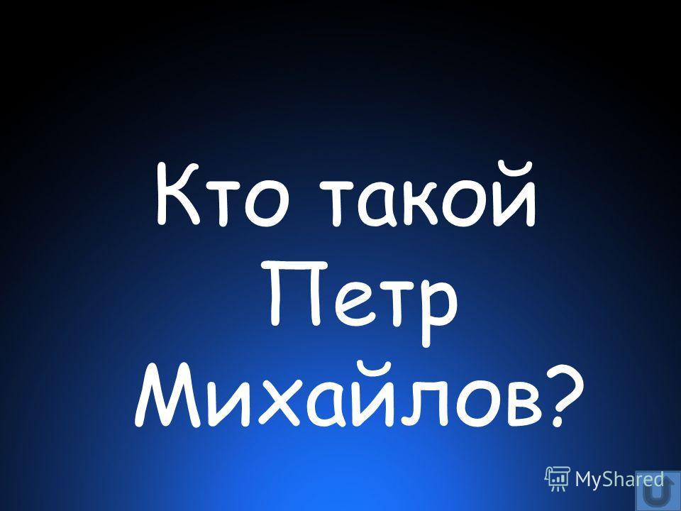 Кто такой Петр Михайлов?