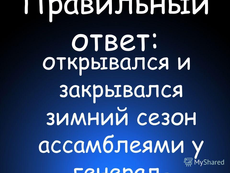 Правильный ответ: открывался и закрывался зимний сезон ассамблеями у генерал- губернатора Меншикова