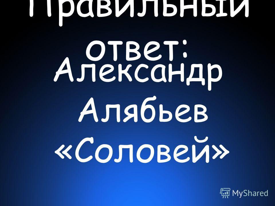 Правильный ответ: Александр Алябьев «Соловей»