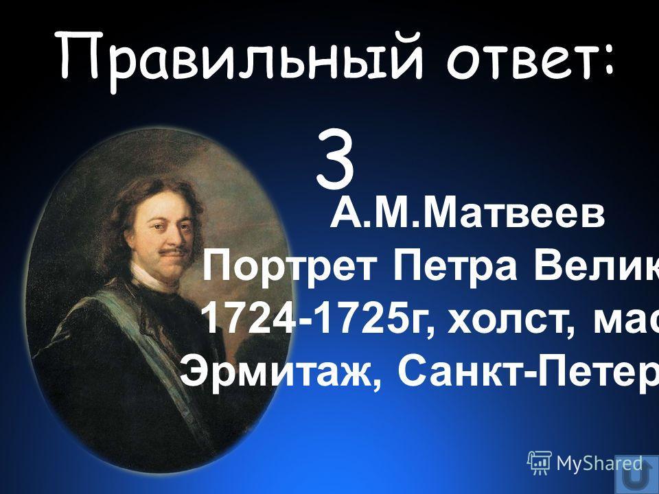 Правильный ответ: 3 А.М.Матвеев Портрет Петра Великого 1724-1725г, холст, масло Эрмитаж, Санкт-Петербург