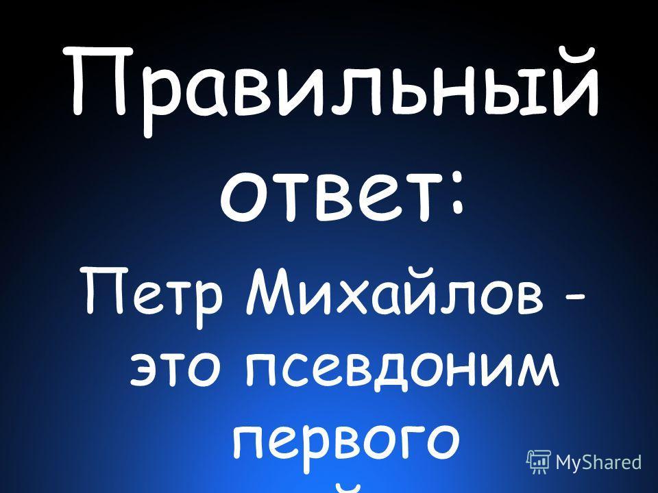 Правильный ответ: Петр Миxайлов - это псевдоним первого российского императора Петра I, которое он использовал в период Великого Посольства в Европу.