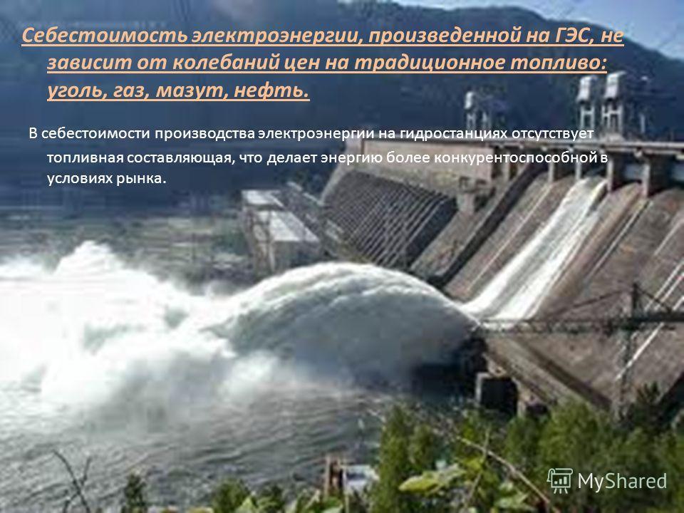 Себестоимость электроэнергии, произведенной на ГЭС, не зависит от колебаний цен на традиционное топливо: уголь, газ, мазут, нефть. В себестоимости производства электроэнергии на гидростанциях отсутствует топливная составляющая, что делает энергию бол