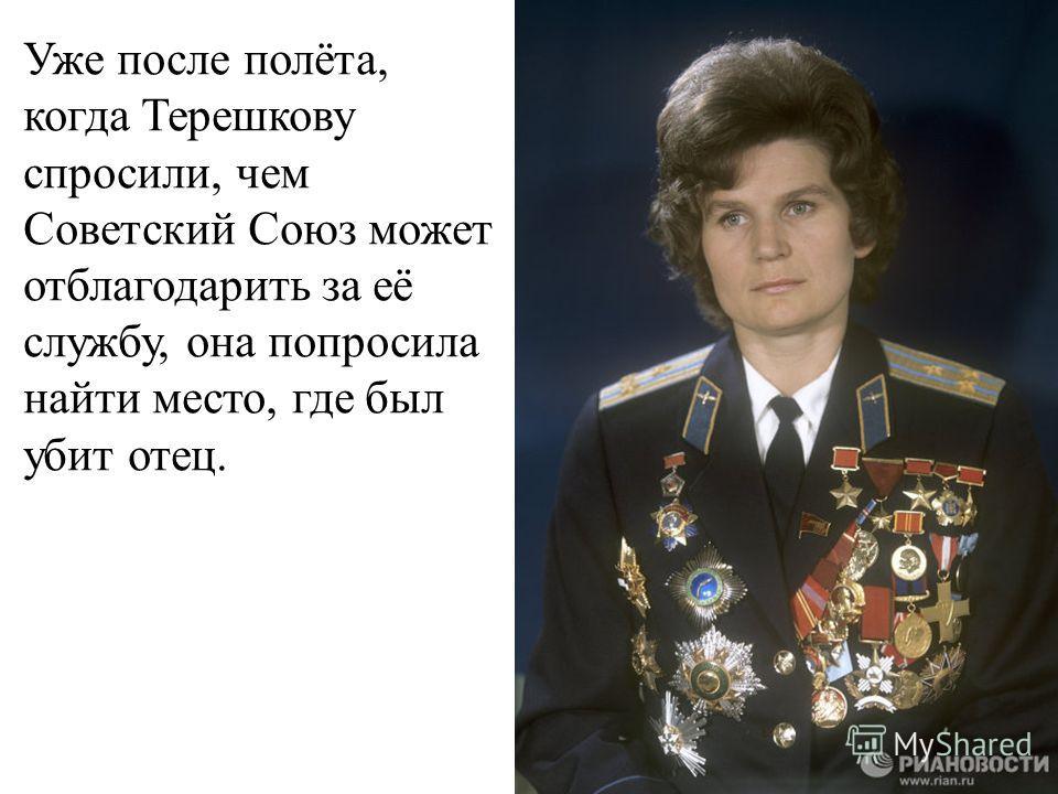 Уже после полёта, когда Терешкову спросили, чем Советский Союз может отблагодарить за её службу, она попросила найти место, где был убит отец.