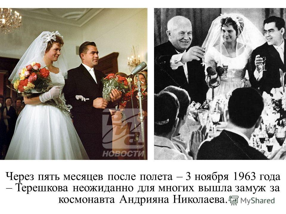 Через пять месяцев после полета – 3 ноября 1963 года – Терешкова неожиданно для многих вышла замуж за космонавта Андрияна Николаева.