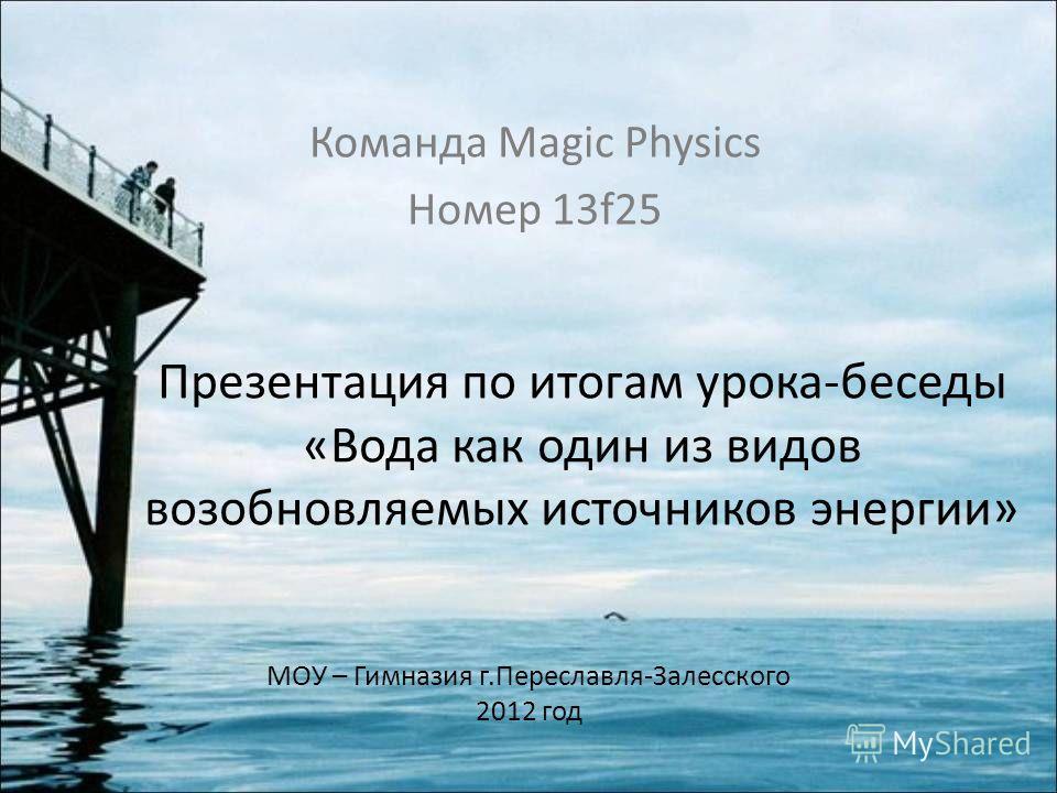 Презентация по итогам урока-беседы «Вода как один из видов возобновляемых источников энергии» Команда Magic Physics Номер 13f25 МОУ – Гимназия г.Переславля-Залесского 2012 год