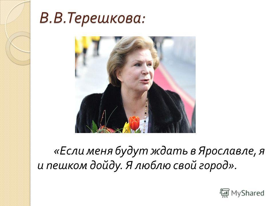 В. В. Терешкова : « Если меня будут ждать в Ярославле, я и пешком дойду. Я люблю свой город ».