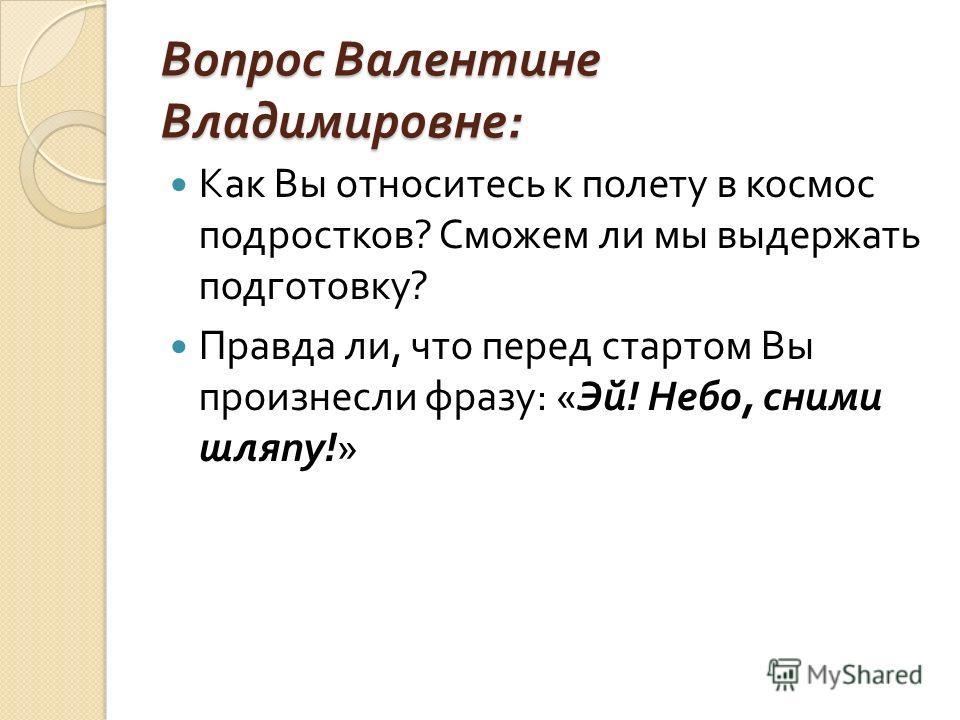 Вопрос Валентине Владимировне : Как Вы относитесь к полету в космос подростков ? Сможем ли мы выдержать подготовку ? Правда ли, что перед стартом Вы произнесли фразу : « Эй ! Небо, сними шляпу !»