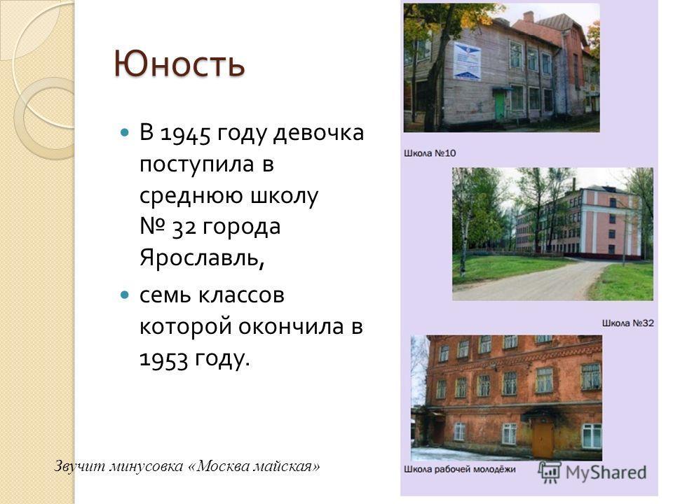 Юность В 1945 году девочка поступила в среднюю школу 32 города Ярославль, семь классов которой окончила в 1953 году. Звучит минусовка «Москва майская»