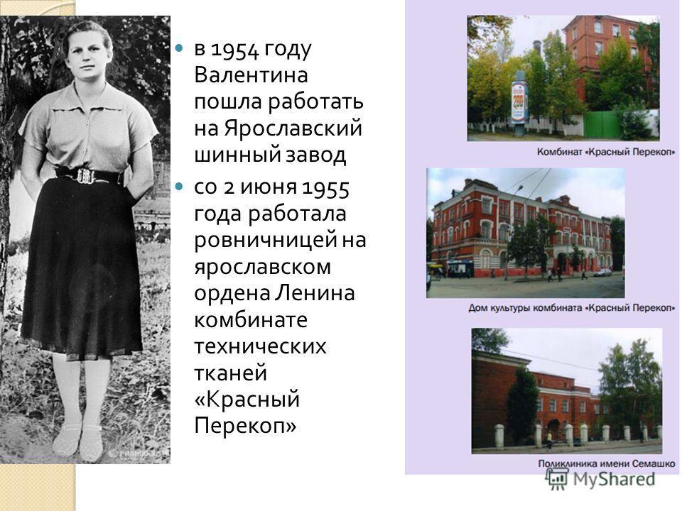 в 1954 году Валентина пошла работать на Ярославский шинный завод со 2 июня 1955 года работала ровничницей на ярославском ордена Ленина комбинате технических тканей « Красный Перекоп »