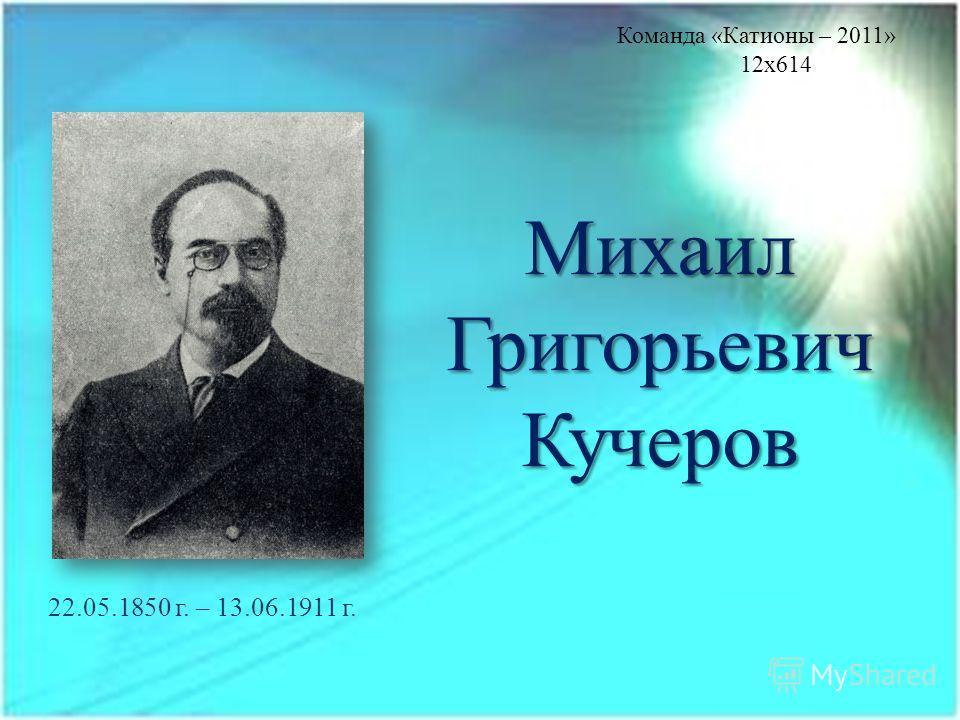 Михаил Григорьевич Кучеров 22.05.1850 г. – 13.06.1911 г. Команда «Катионы – 2011» 12x614