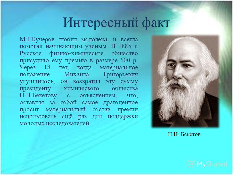 Интересный факт М.Г.Кучеров любил молодежь и всегда помогал начинающим ученым. В 1885 г. Русское физико-химическое общество присудило ему премию в размере 500 р. Через 18 лет, когда материальное положение Михаила Григорьевич улучшилось, он возвратил