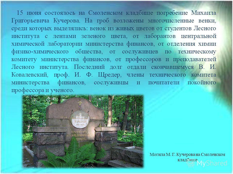 15 июня состоялось на Смоленском кладбище погребение Михаила Григорьевича Кучерова. На гроб возложены многочисленные венки, среди которых выделялись: венок из живых цветов от студентов Лесного института с лентами зеленого цвета, от лаборантов централ