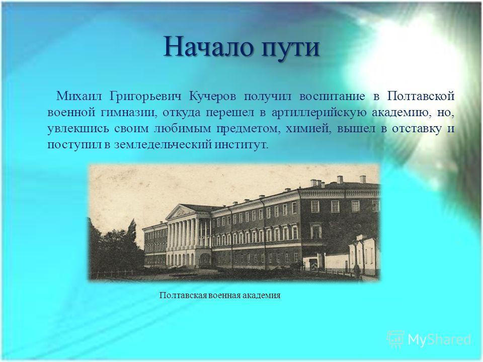 Начало пути Михаил Григорьевич Кучеров получил воспитание в Полтавской военной гимназии, откуда перешел в артиллерийскую академию, но, увлекшись своим любимым предметом, химией, вышел в отставку и поступил в земледельческий институт. Полтавская военн