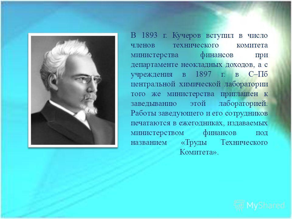 В 1893 г. Кучеров вступил в число членов технического комитета министерства финансов при департаменте неокладных доходов, а с учреждения в 1897 г. в С–Пб центральной химической лаборатории того же министерства приглашен к заведыванию этой лабораторие