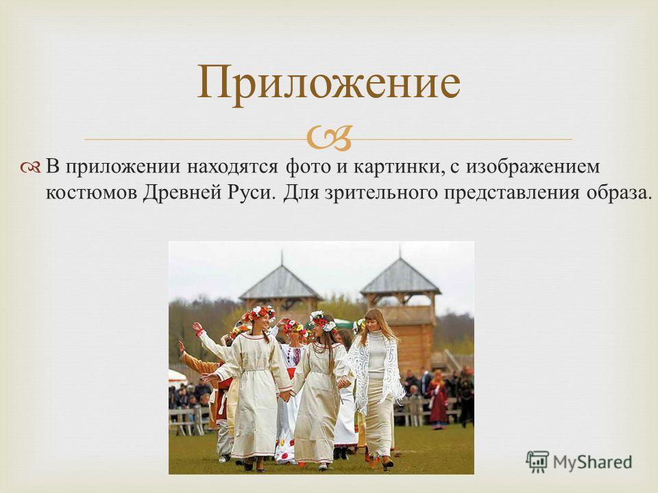 В приложении находятся фото и картинки, с изображением костюмов Древней Руси. Для зрительного представления образа. Приложение